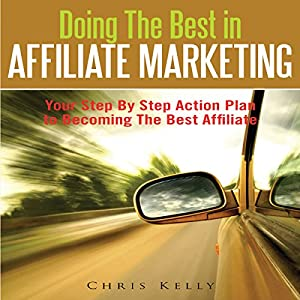 Doing The Best In Affiliate Marketing: Your Step By Step Action Plan To Becoming The Best Affiliate Audiobook