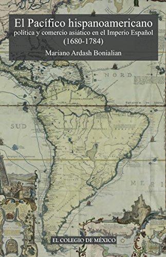 el-pacfico-hispanoamericano-poltica-y-comercio-asitico-en-el-imperio-espaol-1680-1784-spanish-editio