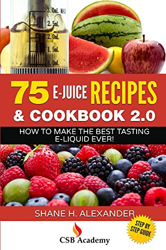 75 E-Juice Recipes & Cookbook 2.0: How To Make The Best Tasting E-Liquid Ever!