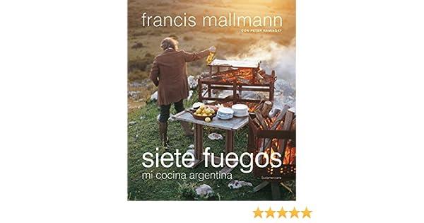 Siete fuegos: Mi cocina argentina eBook: Francis Mallmann: Amazon.es: Tienda Kindle