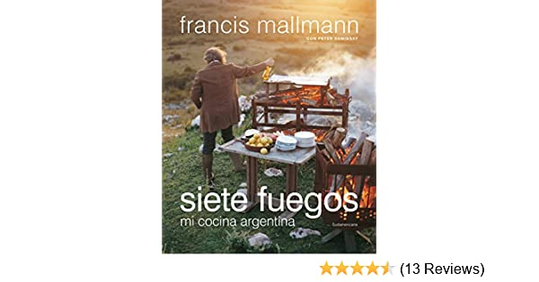 Amazon.com: Siete fuegos: Mi cocina argentina (Spanish Edition) eBook: Francis Mallmann: Kindle Store