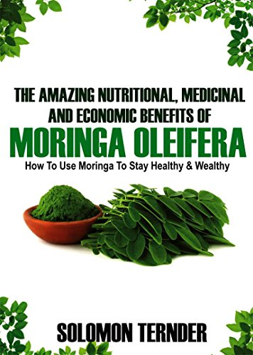 The Amazing Nutritional, Medicinal And Economic Benefits Of Moringa oleifera: How to use moringa to stay healthy and wealthy. (Moringa Benefits Book 1) by [Ternder, Solomon]