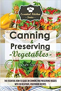 Canning and Preserving Vegetables: The Essential How-To Guide On Canning and Preserving Veggies with 30 Delicious, Vegetarian Recipes: Volume 48 (The Essential Kitchen Series)