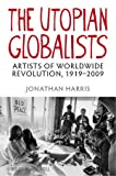 The Utopian Globalists : Artists of Worldwide Revolution, 1919-2009, Harris, Jonathan, 1405193018