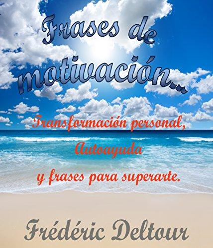 Frases de motivación…: Transformación personal, Autoayuda y frases para superarte. (Frases de motivación, éxito y ganar dinero, felicidad y salud, desarrollo ... y Autoestima. nº 1) (Spanish Edition)