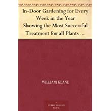 In-Door Gardening for Every Week in the Year Showing the Most Successful Treatment for all Plants Cultivated in the Greenhouse, Conservatory, Stove, Pit, Orchid, and Forcing-house