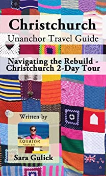 Christchurch Unanchor Travel Guide - Navigating the Rebuild - Christchurch 2-Day Tour by [Gulick, Sara]