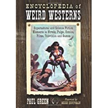 Encyclopedia of Weird Westerns: Supernatural and Science Fiction Elementsin Novels, Pulps, Comics, Films, Television and Games