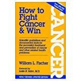 How to Fight Cancer and Win, William L. Fischer, 0915421070