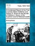 A Condensed Report of the Trial of James Albert Trefethen and William H. Smith for the Murder of Deltena J. Davis, in the Superior Court of Massachuse, Anonymous, 1275084230