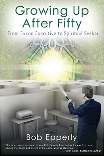 Growing Up After Fifty: From EXXON Executive to Spiritual Seeker