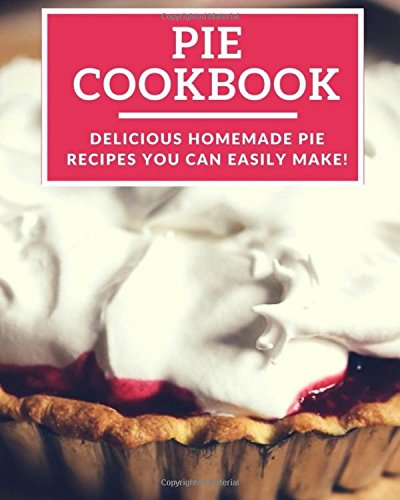 Pie Cookbook: Delicious Homemade Pie Recipes You Can Easily Make! (Baking Recipes) by Linda Harris