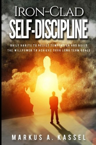 Iron-Clad Self-Discipline: Daily Habits to Resist Temptation and Build the Willpower to Achieve Your Long Term Goals: (Unleash Your Full Potential with the Power of Motivation) ebook