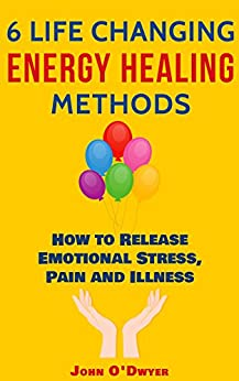 6 LIFE CHANGING ENERGY HEALING METHODS: How to Release Emotional Stress, Pain and Illness by [O'Dwyer, John]