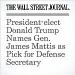 President-elect Donald Trump Names Gen. James Mattis as Pick for Defense Secretary | Paul Sonne,Damian Paletta