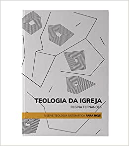 Teologia da Igreja - Volume 1, Série Teologia Sistemática para Hoje