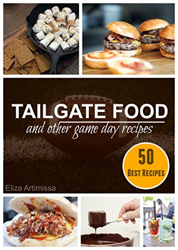 TAILGATE FOOD AND OTHER GAME DAY RECIPES: 50 Best Tailgate Recipes and Party Food for the Ultimate Tailgaters by Eliza Artimissa