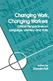 Changing Work, Changing Workers: Critical Perspectives on Language, Literacy, and Skills (SUNY series, Literacy, Culture, and Learning: Theory and Practice)