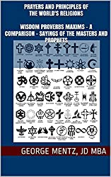 Prayers and Principles of The World's Religions  Wisdom Proverbs Maxims - A Comparison - Sayings of the Masters and Prophets: Sayings of the Masters and Prophets