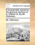 A Funeral-Idyll, Sacred to the Glorious Memory of K William III by Mr Oldmixon, Oldmixon, 1140775626