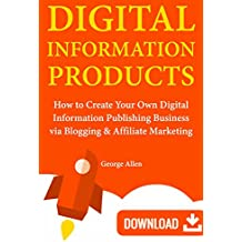 Digital Information Products: How to Create Your Own Digital Information Publishing Business via Blogging & Affiliate Marketing