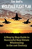 Tim Bell's Wholesale Flight Plan: A Step by Step Guide to Wholesale Real Estate Success in the 21st Century