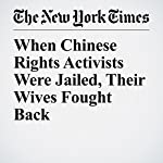 When Chinese Rights Activists Were Jailed, Their Wives Fought Back | Chris Buckley,Didi Kirsten Tatlow