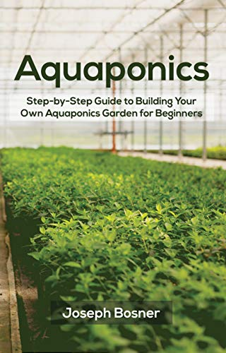 Aquaponics: Step-by-Step Guide to Build Your Own Aquaponics Garden for Beginners