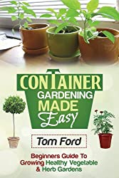 Container Gardening Made Simple: Beginners Guide To Growing Health Vegetable & Herb Gardens (English Edition)