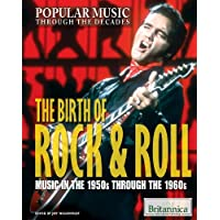 The Birth of Rock & Roll: Music in the 1950s Through the 1960s (Popular Music Through the Decades)