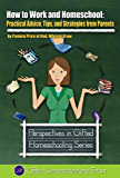 How to Work and Homeschool: Practical Advice, Tips, and Strategies from Parents (Perspectives in Gifted Homeschooling Book 5)