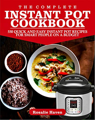 The Complete Instant Pot Cookbook: 550 Quick and Easy Instant Pot Recipes for Smart People on A Budget by Rosalie Haven