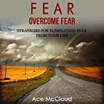 Fear: Overcome Fear: Strategies for Eliminating Fear from Your Life | Ace McCloud