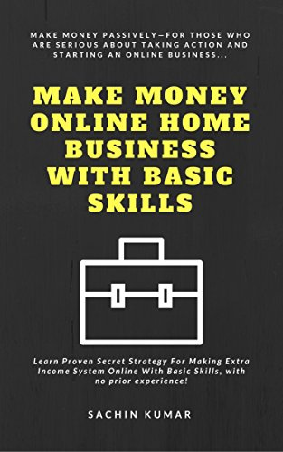 Make Money Online Home Business With Basic Skills: Learn Proven Secret Strategy For Making Extra Income System Online With Basic Skills, with no prior experience! by [Kumar, Sachin]