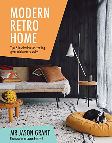 Modern retro home tips and inspiration for creating great mid century styles mr jason grant lauren bamford 9781742709925 amazon com books