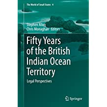 Fifty Years of the British Indian Ocean Territory: Legal Perspectives (The World of Small States Book 4)
