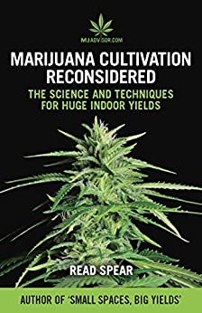 Marijuana Cultivation Reconsidered: The Science and Techniques For Huge Indoor Yields (MJAdvisor Book 2) by [Spear, Read]
