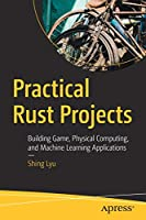 Practical Rust Projects: Building Game, Physical Computing, and Machine Learning Applications Front Cover