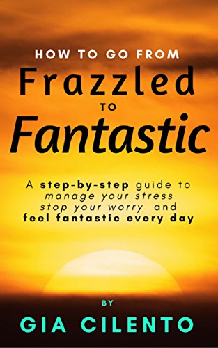 How to Go From Frazzled to Fantastic: A Step-by-Step Guide to Manage Your Stress, Stop Your Worry, and Feel Fantastic Every Day