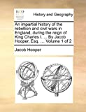 An Impartial History of the Rebellion and Civil Wars in England, During the Reign of King Charles I by Jacob Hooper, Esq, Jacob Hooper, 1170850782