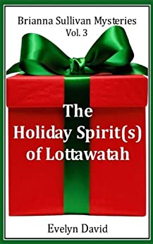The Holiday Spirit(s) of Lottawatah (Brianna Sullivan Mysteries Book 3) by [David, Evelyn]