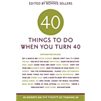 Forty Things to Do When You Turn Forty: Forty Experts on the Subject of Turning Forty