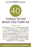 40 Things to Do When You Turn 40: 40 Experts on the Subject of Turning 40