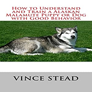 How to Understand and Train a Alaskan Malamute Puppy or Dog with Good Behavior Audiobook