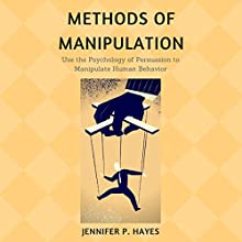 Methods of Manipulation: Use the Psychology of Persuasion to Analyze and Manipulate Human Behavior Audiobook by Jennifer P. Hayes Narrated by Brooke Pillifant