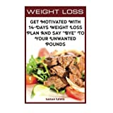"""Weight Loss Get Motivated With 14-Days Weight Loss Plan And Say """"Bye"""" To Your Unwanted Pounds: (Weight Watchers Cookbook, Diet Plan,Low Carb Diet, Low Carb Foods,Lose Weight Fast, Weight Loss Diet)"""
