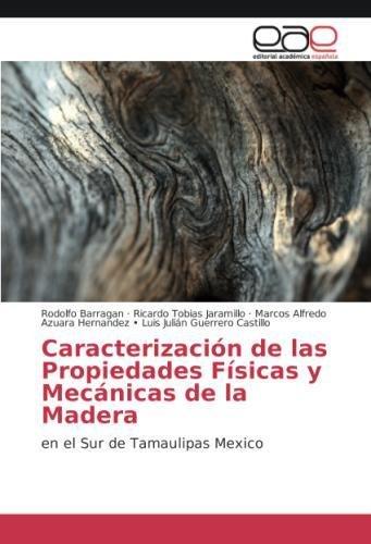 Caracterización de las Propiedades Físicas y Mecánicas de la Madera: en el Sur de Tamaulipas Mexico