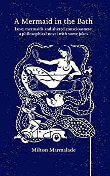 A Mermaid in the Bath: Love, mermaids and altered consciousness:a philosophical novel with some jokes (an everyday story of a man who finds a mermaid in his bath) (English Edition) de [Marmalade, Milton]