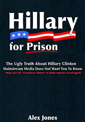 """Hillary For Prison: The Ugly Truth About Hillary Clinton Mainstream Media Does Not Want You to Know: Wake Up Call """"Conspiracy Theory"""" to Make America Great Again!"""