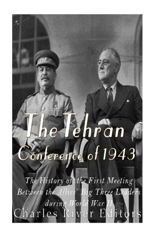 Download The Tehran Conference of 1943: The History of the First Meeting Between the Allies' Big Three Leaders during World War II pdf